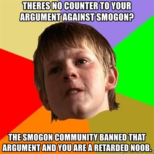 Angry School Boy - Theres no counter to your argument against smogon? The smogon community banned that argument and you are a retarded noob.
