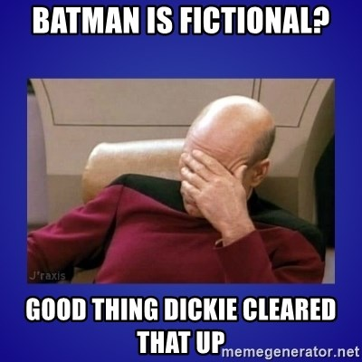 Picard facepalm  - Batman is fictional? good thing dickie cleared that up