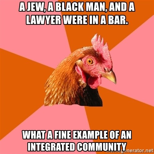 Anti Joke Chicken - A Jew, a black man, and a lawyer were in a bar. what a fine example of an integrated community