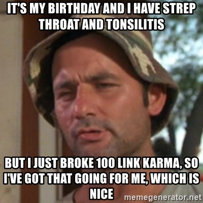 Carl Spackler - It's my birthday and I have strep throat and tonsilitis But I just broke 100 link karma, so I've got that going for me, which is nice