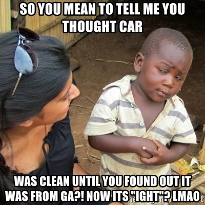 """Skeptical 3rd World Kid - SO YOU MEAN TO TELL ME YOU THOUGHT CAR WAS CLEAN UNTIL YOU FOUND OUT IT WAS FROM GA?! NOW ITS """"IGHT""""? LMAO"""