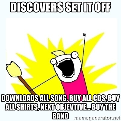 All the things - discovers set it off downloads all song, buy all cds, buy all shirts, next objevtive... buy the band