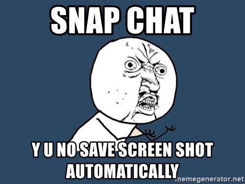 Y U No - snap chat y u no save screen shot automatically