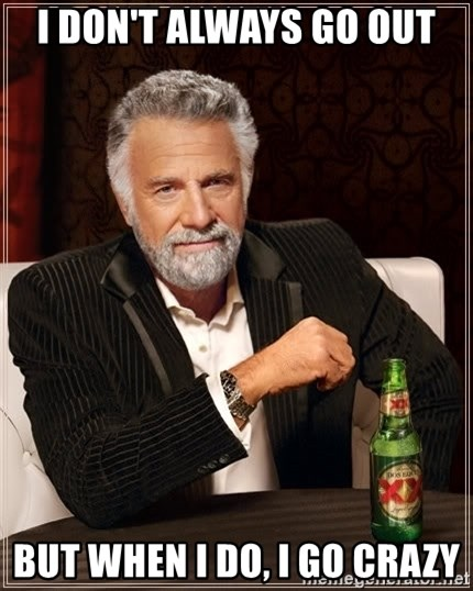 The Most Interesting Man In The World - I don't always go out but when I do, I go CRAZY