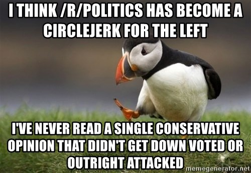 Unpopular Opinion Puffin - I think /r/politics has become a circlejerk for the left I've never read a single conservative opinion that didn't get down voted or outright attacked