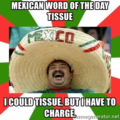 Sombrero Mexican - Mexican word of the day Tissue I could tissue, but I have to charge.