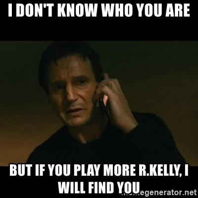 liam neeson taken - I Don't Know Who YOu are BUT IF YOU PLay More R.Kelly, I WIll FIND YOU
