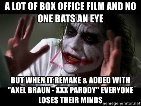 "joker mind loss - A LOT OF BOX OFFICE FILM AND NO ONE BATS AN EYE BUT WHEN IT REMAKE & ADDED WITH ""AXEL BRAUN - XXX PARODY"" EVERYONE LOSES THEIR MINDS"