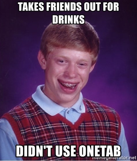 Bad Luck Brian - takes friends out for drinks didn't use onetab