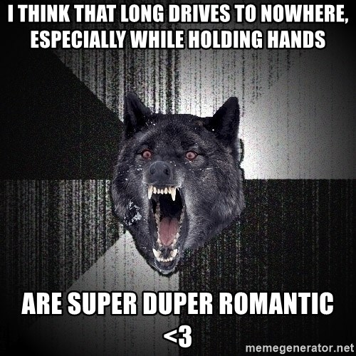 Insanity Wolf - i think that long drives to nowhere, especially while holding hands are super duper romantic <3