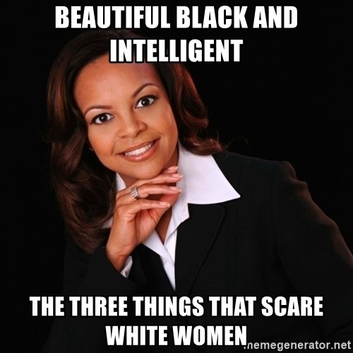 Irrational Black Woman - Beautiful Black and Intelligent the three things that scare white women