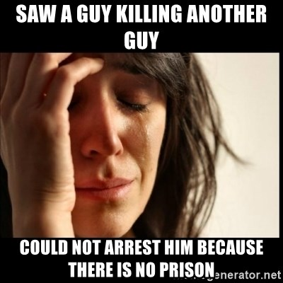 First World Problems - Saw a guy killing another guy could not arrest him because there is no prison