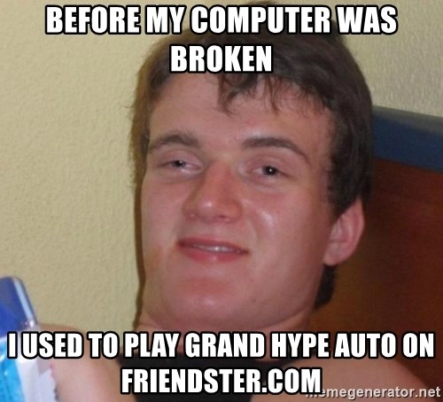 high/drunk guy - before my computer was broken I used to play grand hype auto on friendster.com