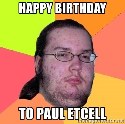 Butthurt Dweller - happy birthday to paul etcell