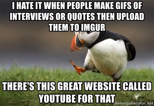 Unpopular Opinion Puffin - I hate it when people make gifs of interviews or quotes then upload them to imgur There's this great website called youtube for that