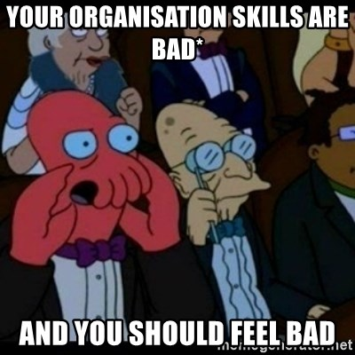 You should Feel Bad - your organisation skills are bad* and you should feel bad