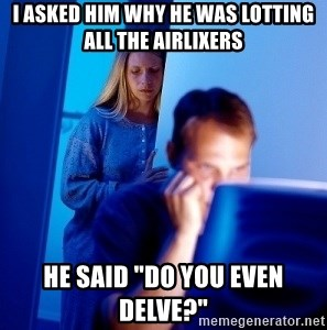 """Internet Husband - i asked him why he was lotting all the airlixers he said """"do you even delve?"""""""