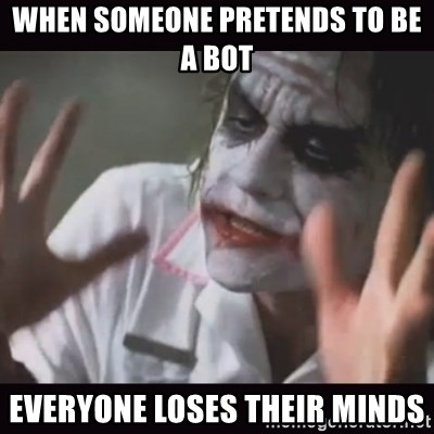 Loses Their Minds - when someone pretends to be a bot everyone loses their minds