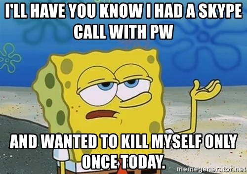 I'll have you know Spongebob - I'll have you know i had a skype call with PW And wanted to kill myself only once today.