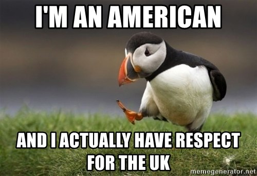 Unpopular Opinion Puffin - I'm an american and i actually have respect for the UK