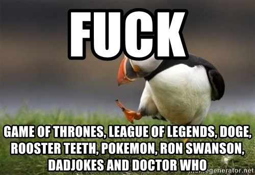 Unpopular Opinion Puffin - fuck Game of Thrones, League of Legends, Doge, rooster teeth, pokemon, ron swanson, dadjokes and doctor who