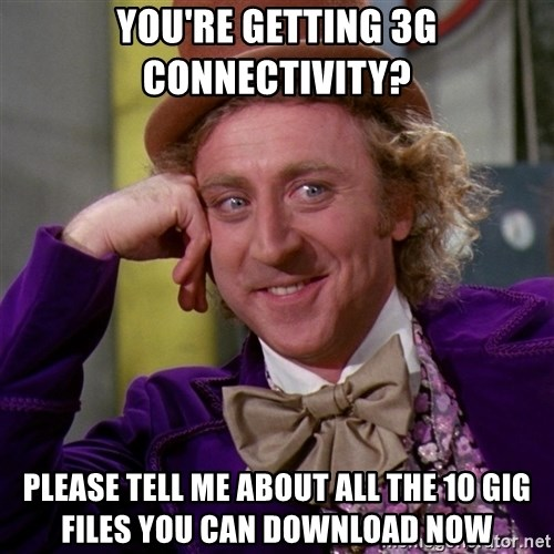 Willy Wonka - You're getting 3G connectivity? Please tell me about all the 10 gig files you can download now