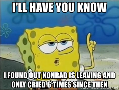 Spongebob - I'll have you know I found out Konrad is leaving and only cried 6 times since then