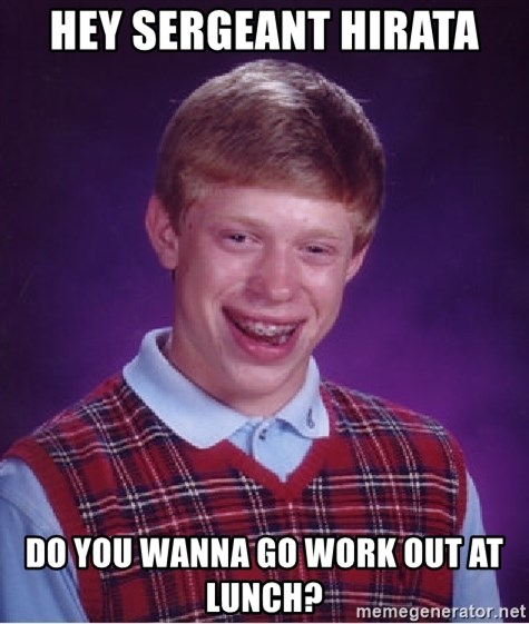 Bad Luck Brian - Hey Sergeant Hirata Do you wanna go work out at lunch?