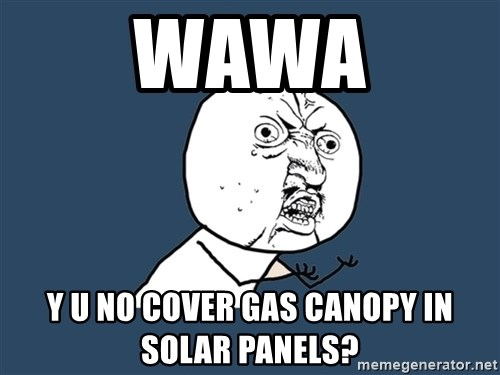 Y U No - WAWA Y U NO COVER GAS CANOPY IN SOLAR PANELS?