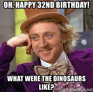 Willy Wonka - Oh, Happy 32nd birthday! What were the dinosaurs like?