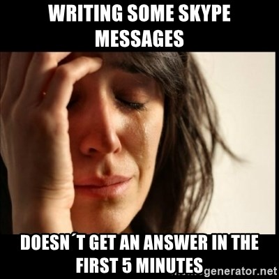 First World Problems - Writing some skype messages doesn´t get an answer in the first 5 minutes