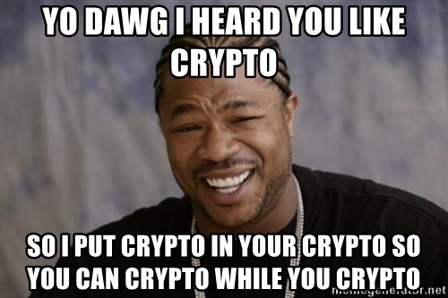 xzibit-yo-dawg - YO DAWG I HEARD YOU LIKE CRYPTO SO I PUT CRYPTO IN YOUR CRYPTO SO YOU CAN CRYPTO WHILE YOU CRYPTO