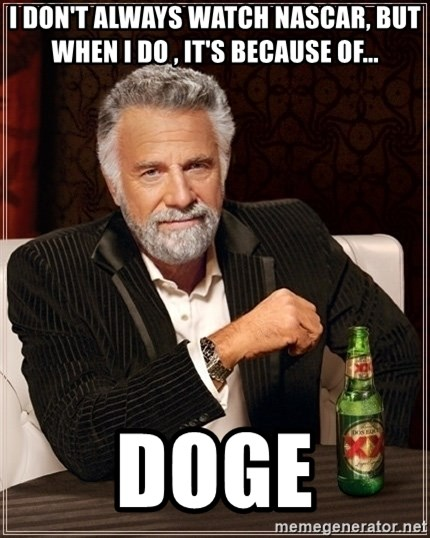 Dos Equis Guy gives advice - I DON'T ALWAYS WATCH NASCAR, BUT WHEN I DO , IT'S BECAUSE OF... DOGE