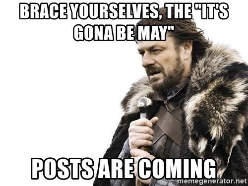 "Winter is Coming - Brace yourselves, the ""it's gona be May"" posts are coming"