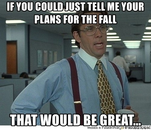 That would be great - if you could just tell me your plans for the fall that would be great...