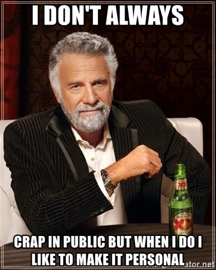 The Most Interesting Man In The World - I don't always  Crap in public but when I do I like to make it personal