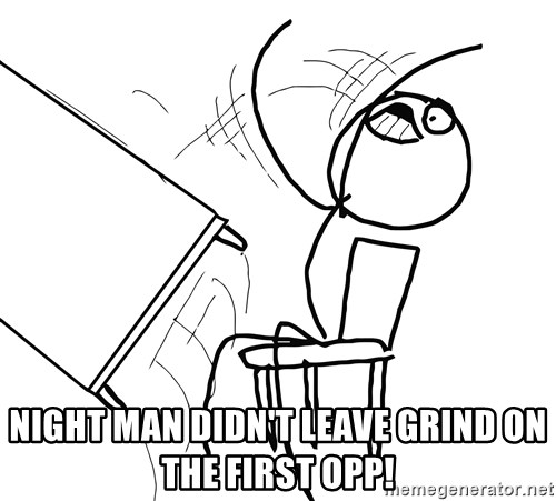 Desk Flip Rage Guy -  Night man didn't leave grind on the first opp!