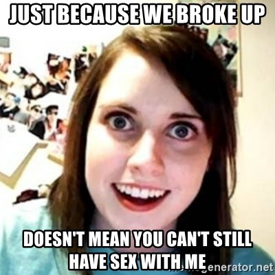OAG - just because we broke up doesn't mean you can't still have sex with me
