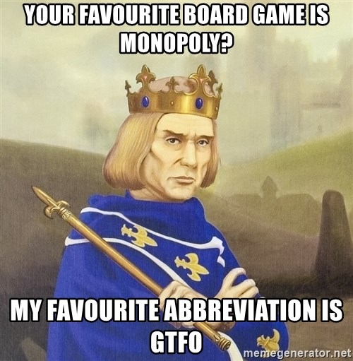 Disdainful King - your favourite board game is monopoly? my favourite abbreviation is gtfo