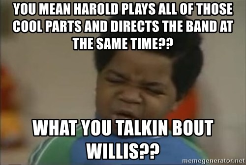 Gary Coleman II - You mean Harold plays all of those cool parts and directs the band at the same time?? What you talkin bout Willis??