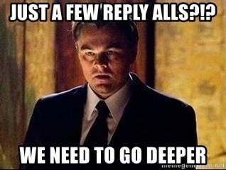 inception - Just a few reply alls?!? We need to go deeper