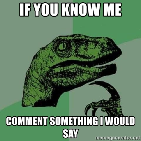 Philosoraptor - If you know me  Comment something I would say