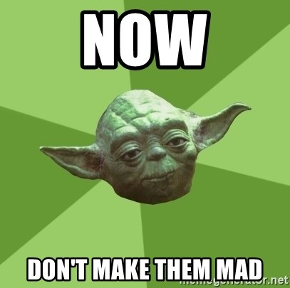 Advice Yoda Gives - NOW DON'T MAKE THEM MAD