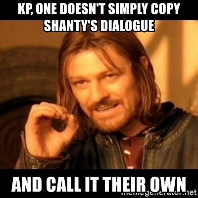 Does not simply walk into mordor Boromir  - Kp, one doesn't simply copy shanty's dialogue  And call it their own