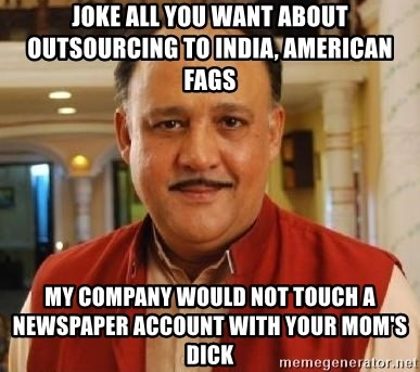Alok Nath1 - Joke all you want about outsourcing to india, american fags my company would not touch a newspaper account with your mom's dick