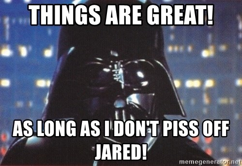 Darth Vader - ThingS ARE GREAT! As long as I don't piss off jared!