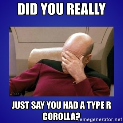 Picard facepalm  - did you really  just say you had a type r corolla?