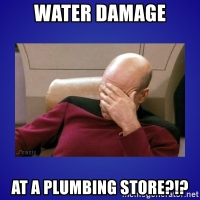Picard facepalm  - Water damage at a Plumbing Store?!?