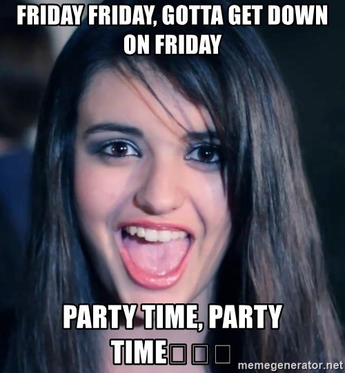 friday friday gotta get down on friday party time party time friday friday, gotta get down on friday party time, party time,Time Get Down Meme