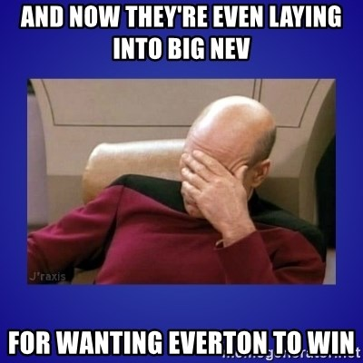 Picard facepalm  - and now they're even laying into big nev for wanting everton to win